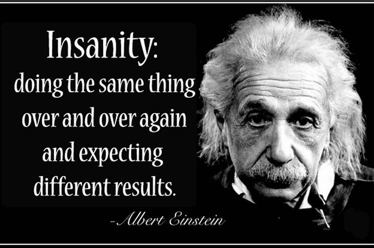 Einstein quote on how insanity is doing the same thing over and over again and expecteing different results
